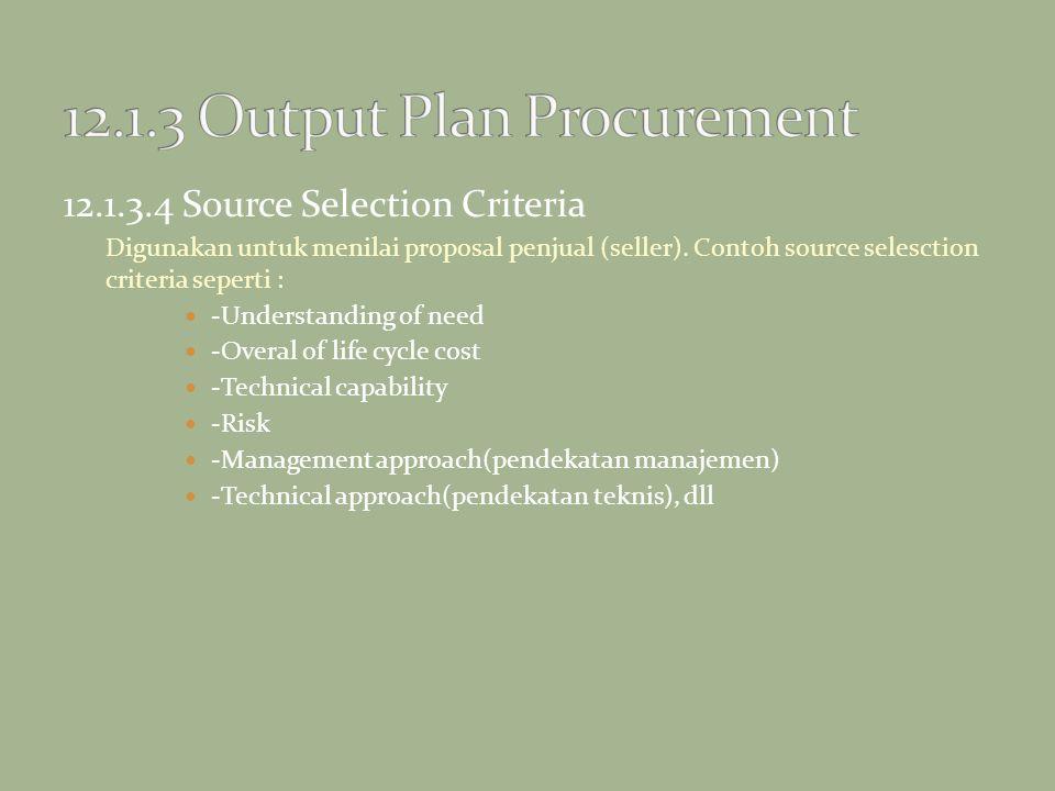 12.1.3.4 Source Selection Criteria Digunakan untuk menilai proposal penjual (seller). Contoh source selesction criteria seperti : -Understanding of ne