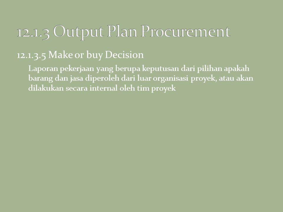12.1.3.5 Make or buy Decision Laporan pekerjaan yang berupa keputusan dari pilihan apakah barang dan jasa diperoleh dari luar organisasi proyek, atau