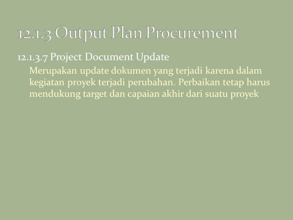 12.1.3.7 Project Document Update Merupakan update dokumen yang terjadi karena dalam kegiatan proyek terjadi perubahan. Perbaikan tetap harus mendukung