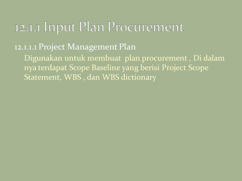 12.1.1.1 Project Management Plan Digunakan untuk membuat plan procurement, Di dalam nya terdapat Scope Baseline yang berisi Project Scope Statement, W