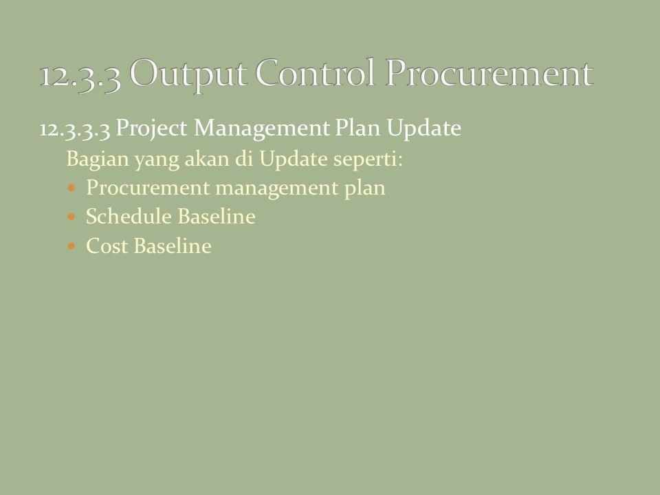 12.3.3.3 Project Management Plan Update Bagian yang akan di Update seperti: Procurement management plan Schedule Baseline Cost Baseline