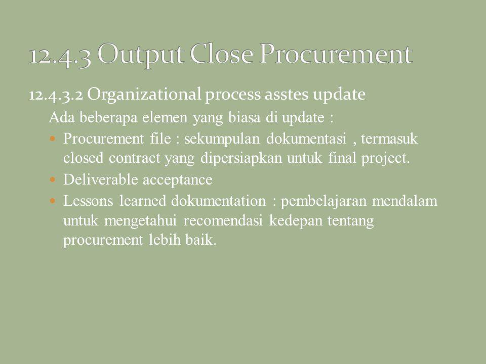 12.4.3.2 Organizational process asstes update Ada beberapa elemen yang biasa di update : Procurement file : sekumpulan dokumentasi, termasuk closed co