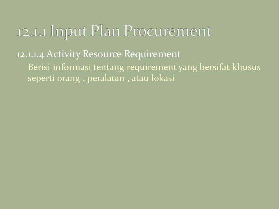 12.1.1.4 Activity Resource Requirement Berisi informasi tentang requirement yang bersifat khusus seperti orang, peralatan, atau lokasi