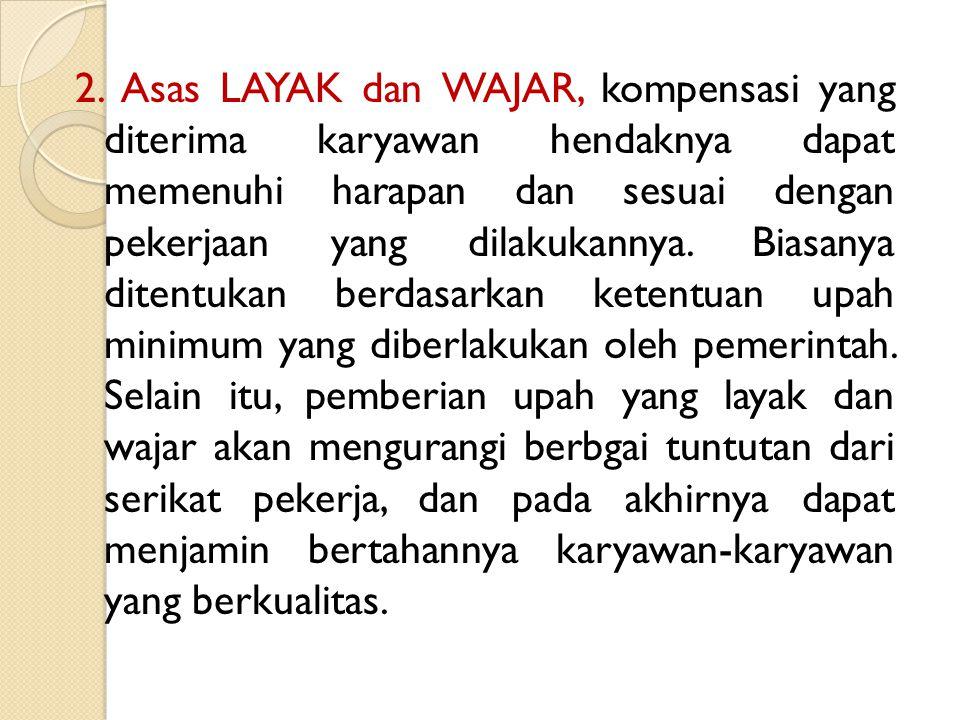 2. Asas LAYAK dan WAJAR, kompensasi yang diterima karyawan hendaknya dapat memenuhi harapan dan sesuai dengan pekerjaan yang dilakukannya. Biasanya di