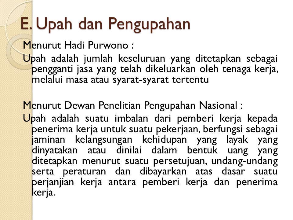 E. Upah dan Pengupahan Menurut Hadi Purwono : Upah adalah jumlah keseluruan yang ditetapkan sebagai pengganti jasa yang telah dikeluarkan oleh tenaga