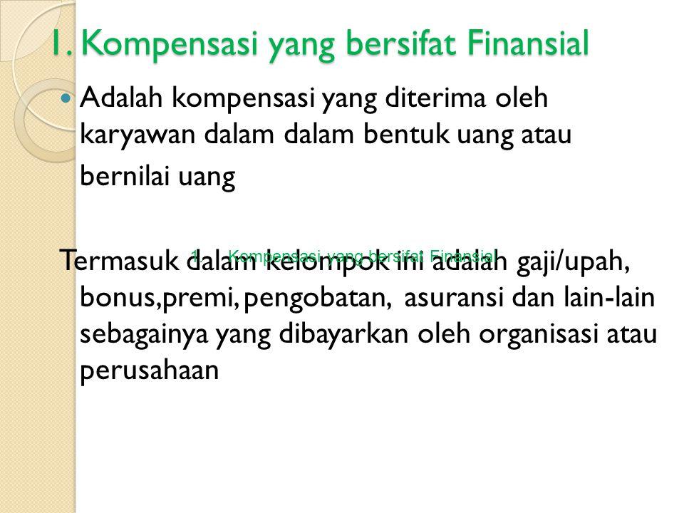 1. Kompensasi yang bersifat Finansial Adalah kompensasi yang diterima oleh karyawan dalam dalam bentuk uang atau bernilai uang Termasuk dalam kelompok