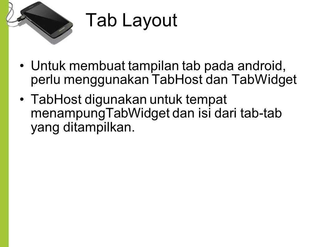 Tab Layout Untuk membuat tampilan tab pada android, perlu menggunakan TabHost dan TabWidget TabHost digunakan untuk tempat menampungTabWidget dan isi dari tab-tab yang ditampilkan.