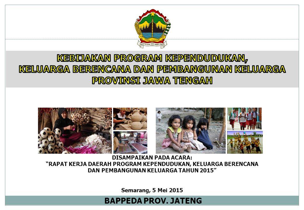 "DISAMPAIKAN PADA ACARA: ""RAPAT KERJA DAERAH PROGRAM KEPENDUDUKAN, KELUARGA BERENCANA DAN PEMBANGUNAN KELUARGA TAHUN 2015"" Semarang, 5 Mei 2015 BAPPEDA"