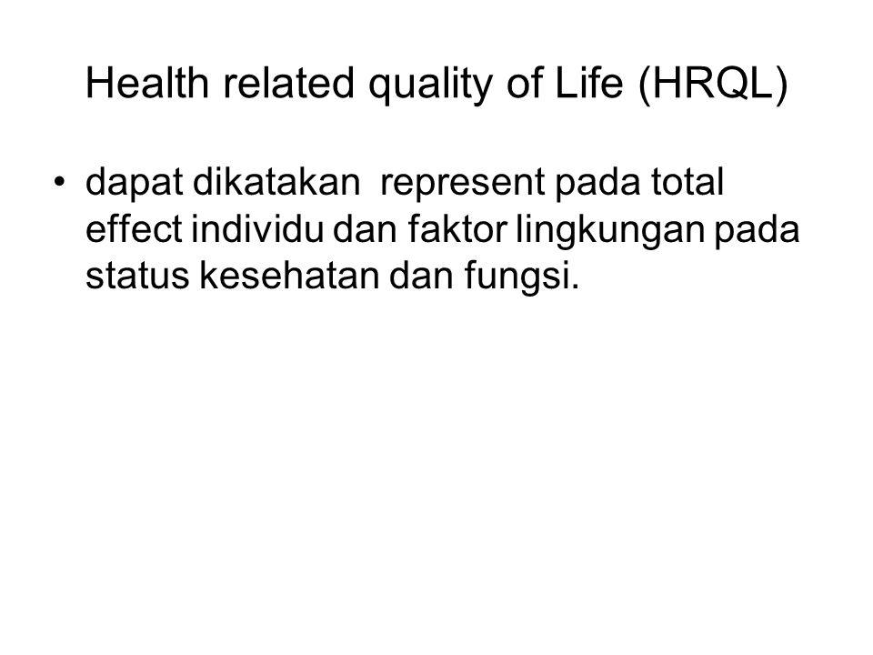 Health related quality of Life (HRQL) dapat dikatakan represent pada total effect individu dan faktor lingkungan pada status kesehatan dan fungsi.