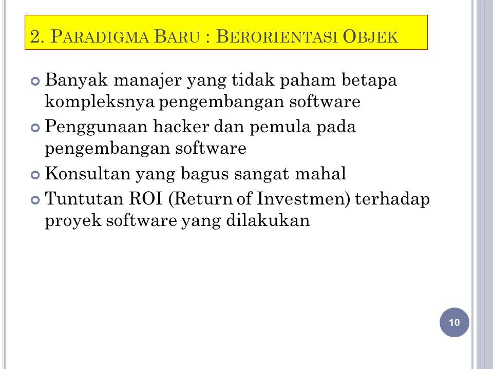 2. P ARADIGMA B ARU : B ERORIENTASI O BJEK Banyak manajer yang tidak paham betapa kompleksnya pengembangan software Penggunaan hacker dan pemula pada