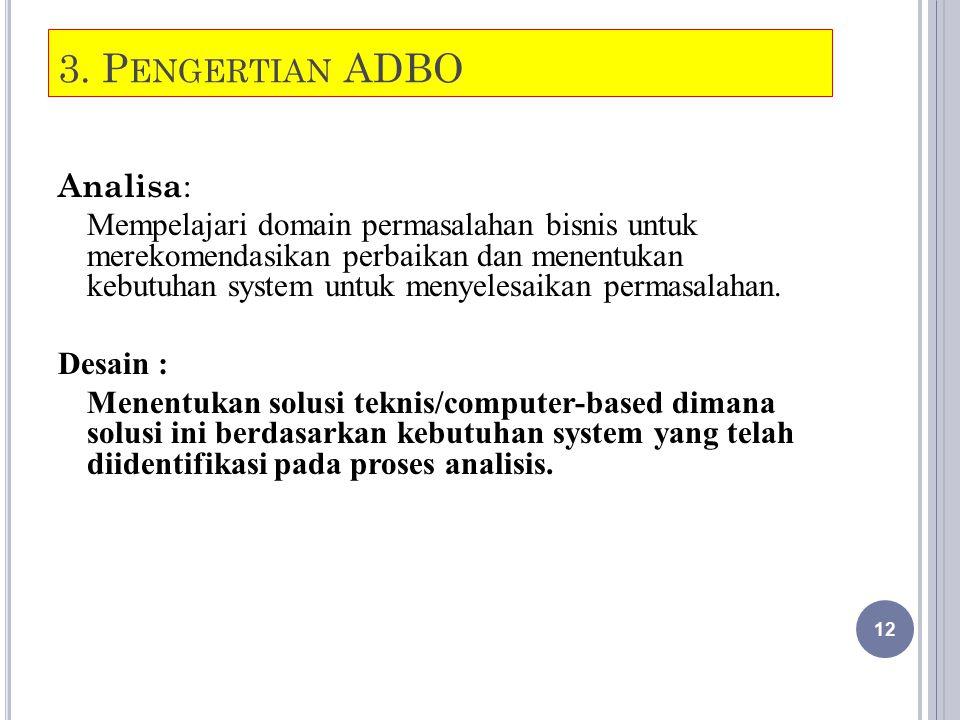 3. P ENGERTIAN ADBO Analisa : Mempelajari domain permasalahan bisnis untuk merekomendasikan perbaikan dan menentukan kebutuhan system untuk menyelesai