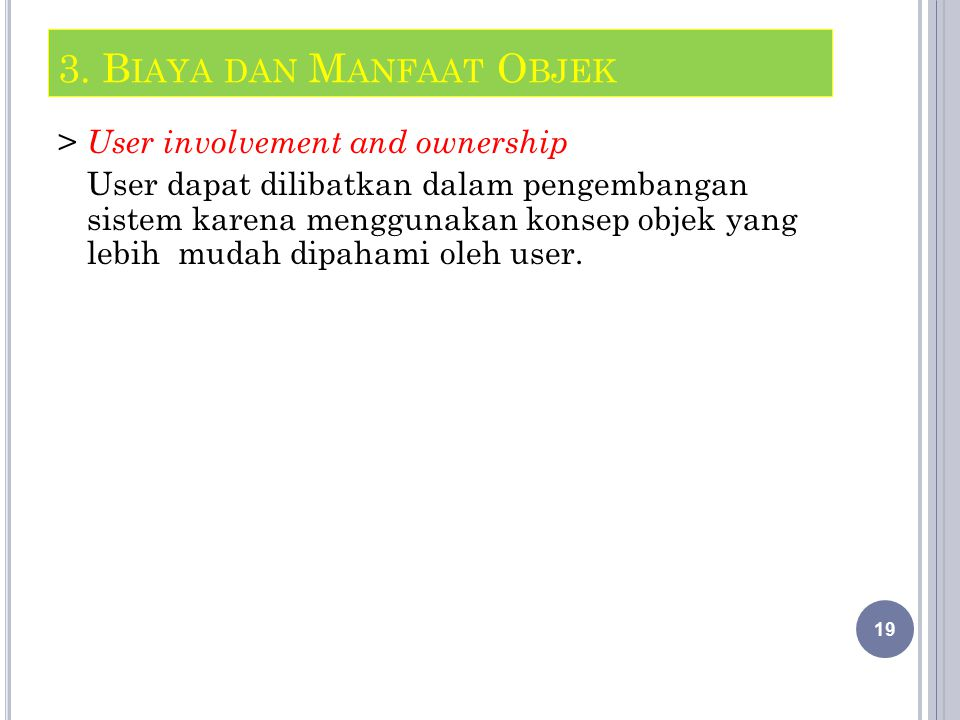 > User involvement and ownership User dapat dilibatkan dalam pengembangan sistem karena menggunakan konsep objek yang lebih mudah dipahami oleh user.