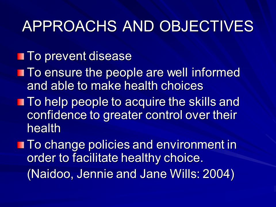 APPROACHS AND OBJECTIVES To prevent disease To ensure the people are well informed and able to make health choices To help people to acquire the skill