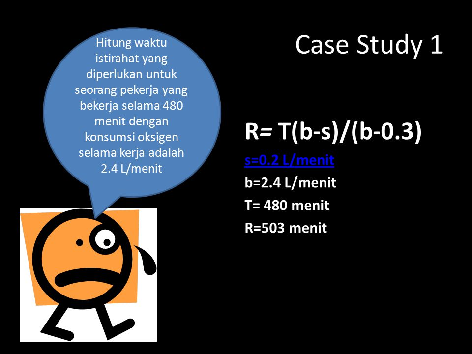 Case Study 1 R= T(b-s)/(b-0.3) s=0.2 L/menit b=2.4 L/menit T= 480 menit R=503 menit Hitung waktu istirahat yang diperlukan untuk seorang pekerja yang