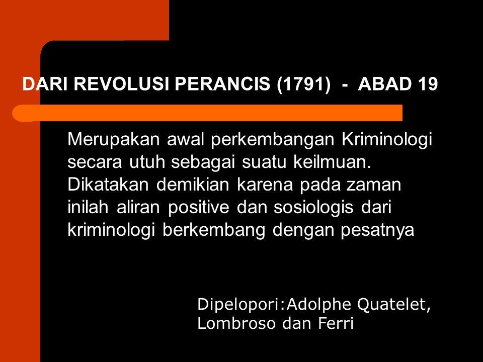 DARI REVOLUSI PERANCIS (1791) - ABAD 19 Merupakan awal perkembangan Kriminologi secara utuh sebagai suatu keilmuan. Dikatakan demikian karena pada zam
