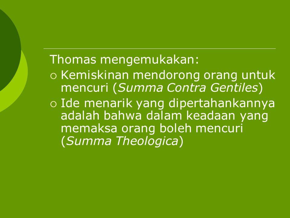 Thomas mengemukakan:  Kemiskinan mendorong orang untuk mencuri (Summa Contra Gentiles)  Ide menarik yang dipertahankannya adalah bahwa dalam keadaan