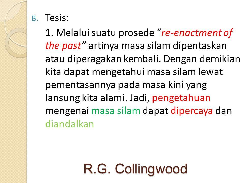 """R.G. Collingwood B. Tesis: 1. Melalui suatu prosede """"re-enactment of the past"""" artinya masa silam dipentaskan atau diperagakan kembali. Dengan demikia"""