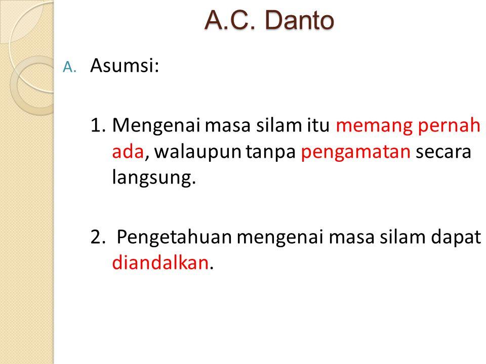 A.C. Danto A. Asumsi: 1. Mengenai masa silam itu memang pernah ada, walaupun tanpa pengamatan secara langsung. 2. Pengetahuan mengenai masa silam dapa