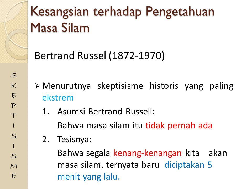 Kesangsian terhadap Pengetahuan Masa Silam Bertrand Russel (1872-1970)  Menurutnya skeptisisme historis yang paling ekstrem 1.Asumsi Bertrand Russell