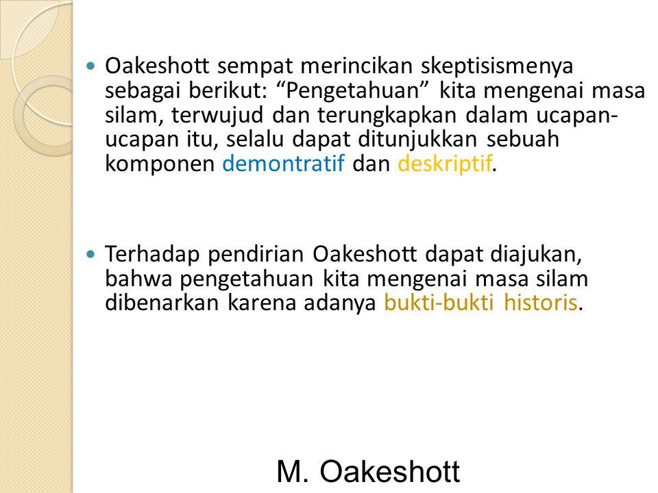 "Oakeshott sempat merincikan skeptisismenya sebagai berikut: ""Pengetahuan"" kita mengenai masa silam, terwujud dan terungkapkan dalam ucapan- ucapan itu"