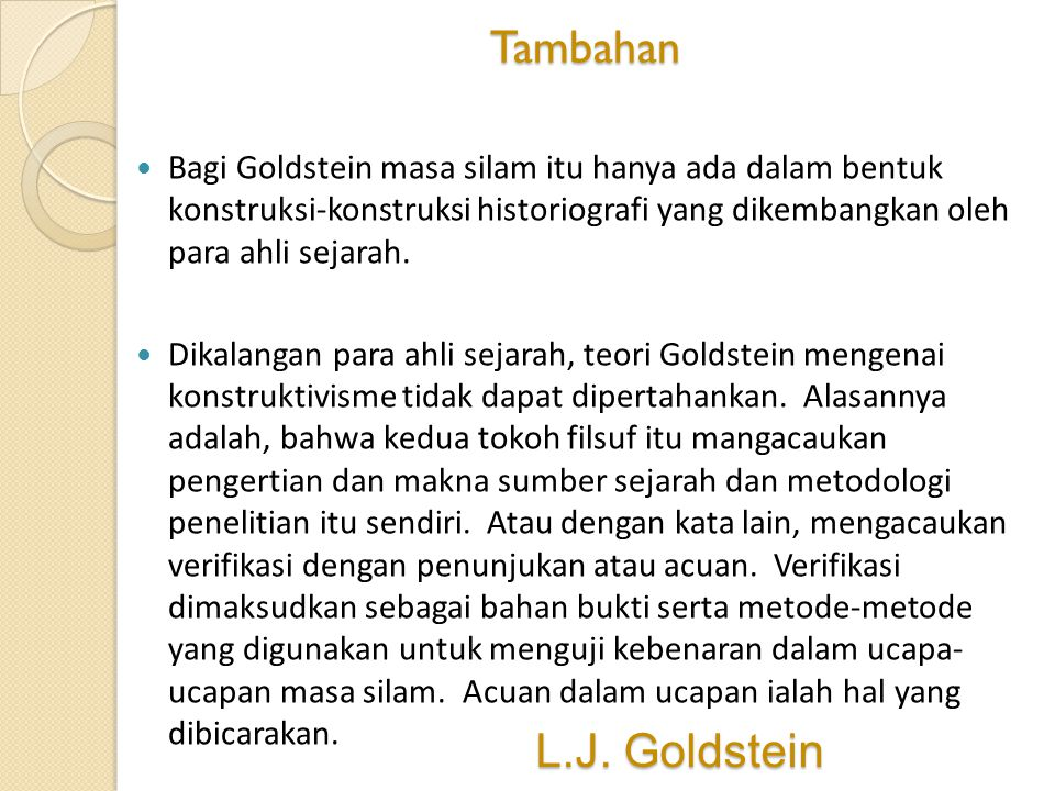 L.J. Goldstein Bagi Goldstein masa silam itu hanya ada dalam bentuk konstruksi-konstruksi historiografi yang dikembangkan oleh para ahli sejarah. Dika