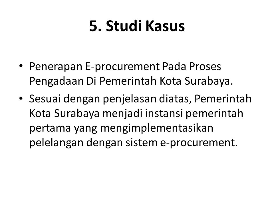 LANJUTAN STUDI KASUS Sistem e-procurement mulai digunakan sejak pelaksanaan APBD (Anggaran Pendapatan Belanja Daerah) tahun 2004 dimana keterbukaan (transparansi), keadilan, efektifitas dan efisiensi menjadi unsur utama untuk mewujudkan Good Governance dalam pengadaan barang/jasa pemerintah.