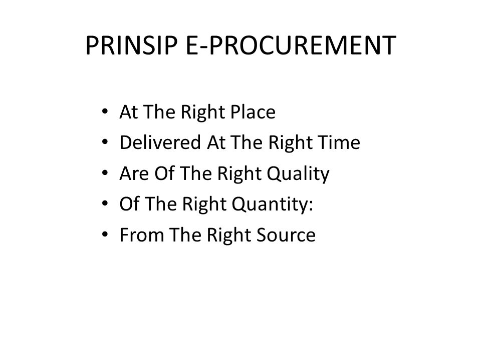 PRINSIP E-PROCUREMENT At The Right Place Delivered At The Right Time Are Of The Right Quality Of The Right Quantity: From The Right Source