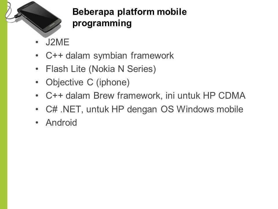 Beberapa platform mobile programming J2ME C++ dalam symbian framework Flash Lite (Nokia N Series) Objective C (iphone) C++ dalam Brew framework, ini u