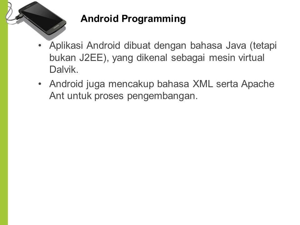 Android Programming Aplikasi Android dibuat dengan bahasa Java (tetapi bukan J2EE), yang dikenal sebagai mesin virtual Dalvik. Android juga mencakup b