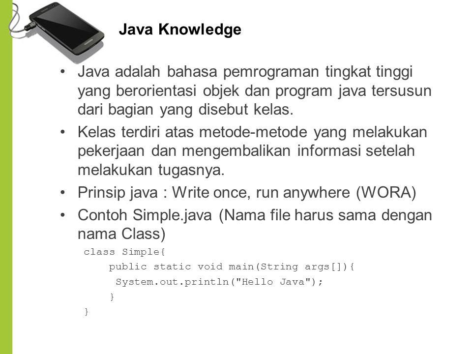 Java Knowledge Java adalah bahasa pemrograman tingkat tinggi yang berorientasi objek dan program java tersusun dari bagian yang disebut kelas. Kelas t