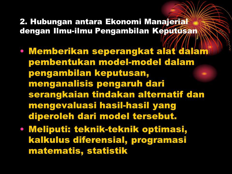 2. Hubungan antara Ekonomi Manajerial dengan Ilmu-ilmu Pengambilan Keputusan Memberikan seperangkat alat dalam pembentukan model-model dalam pengambil