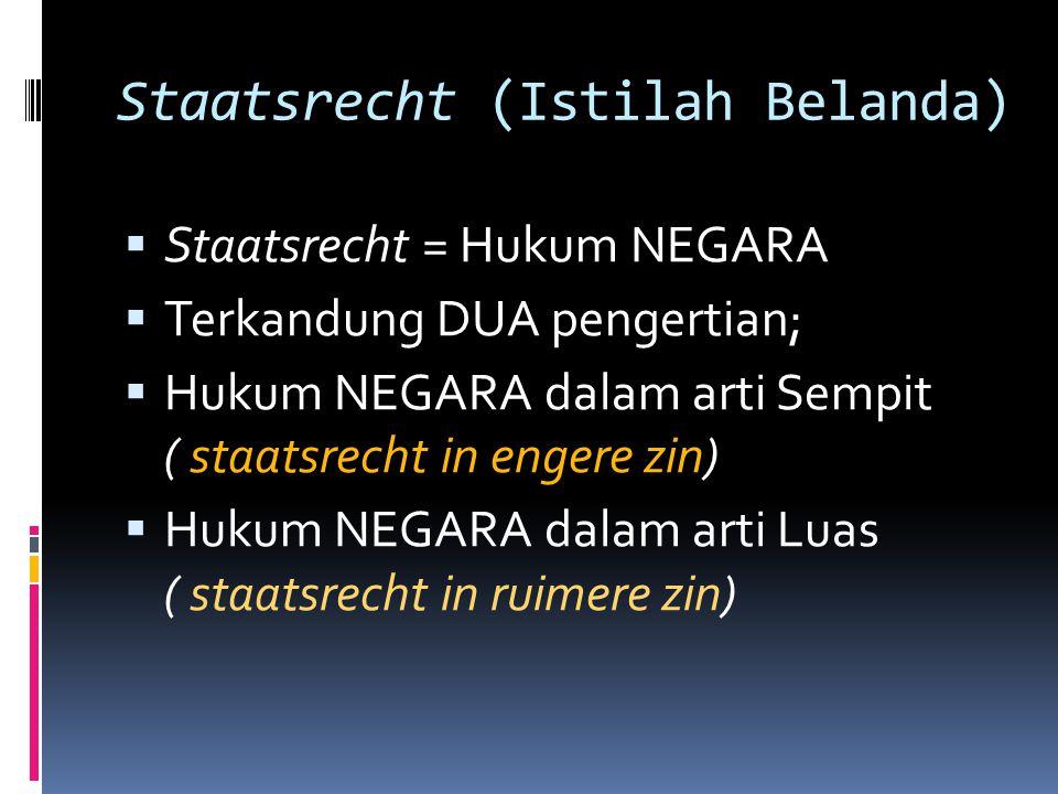 Staatsrecht (Istilah Belanda)  Staatsrecht = Hukum NEGARA  Terkandung DUA pengertian;  Hukum NEGARA dalam arti Sempit ( staatsrecht in engere zin)
