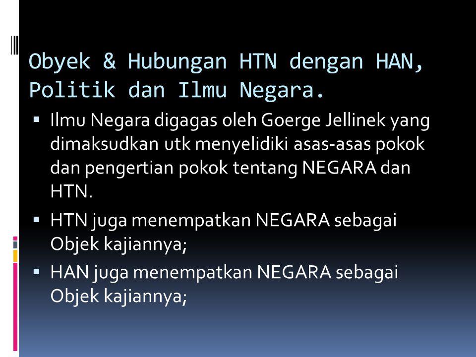 Obyek & Hubungan HTN dengan HAN, Politik dan Ilmu Negara.  Ilmu Negara digagas oleh Goerge Jellinek yang dimaksudkan utk menyelidiki asas-asas pokok