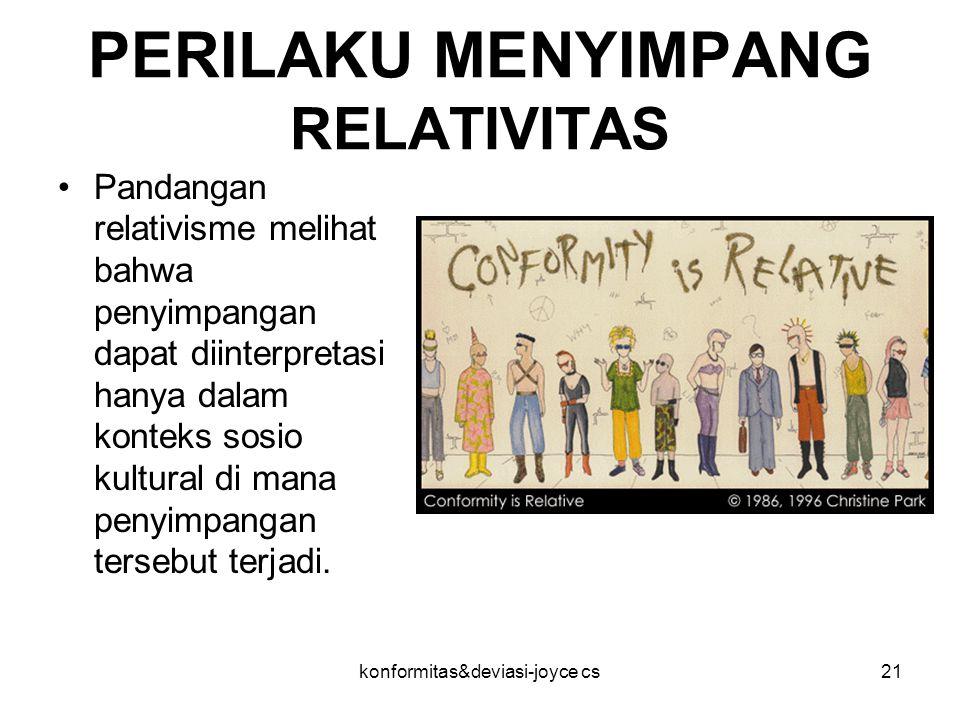 konformitas&deviasi-joyce cs21 PERILAKU MENYIMPANG RELATIVITAS Pandangan relativisme melihat bahwa penyimpangan dapat diinterpretasi hanya dalam konte