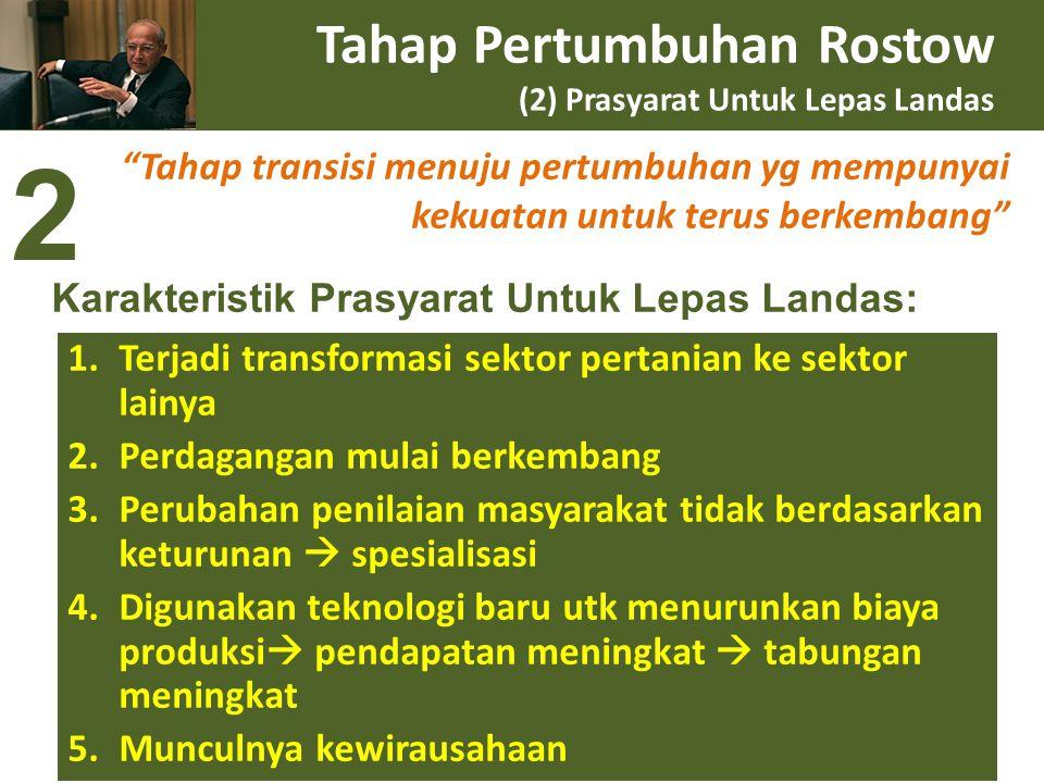 "Tahap Pertumbuhan Rostow (2) Prasyarat Untuk Lepas Landas ""Tahap transisi menuju pertumbuhan yg mempunyai kekuatan untuk terus berkembang"" 1.Terjadi t"