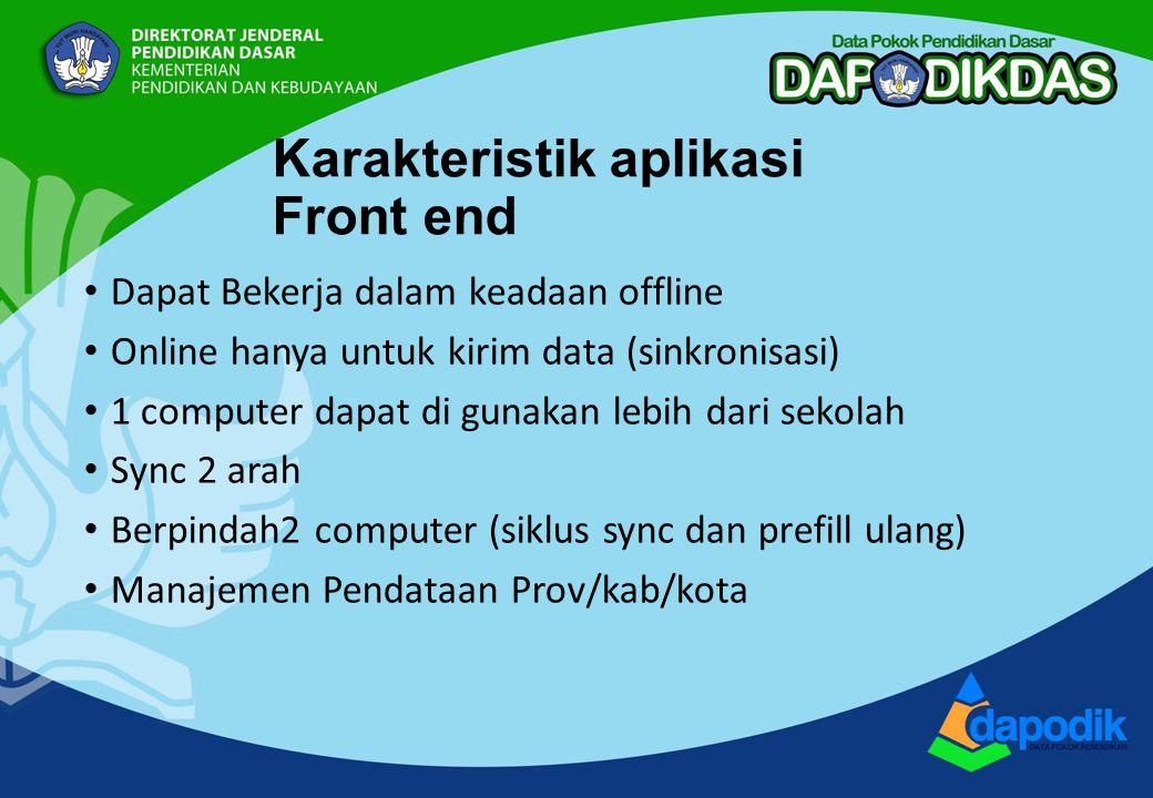 Karakteristik aplikasi Front end Dapat Bekerja dalam keadaan offline Online hanya untuk kirim data (sinkronisasi) 1 computer dapat di gunakan lebih dari sekolah Sync 2 arah Berpindah2 computer (siklus sync dan prefill ulang) Manajemen Pendataan Prov/kab/kota