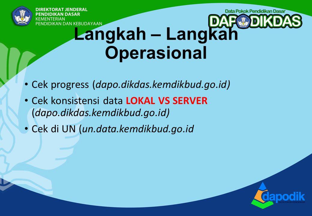 Langkah – Langkah Operasional Cek progress (dapo.dikdas.kemdikbud.go.id) Cek konsistensi data LOKAL VS SERVER (dapo.dikdas.kemdikbud.go.id) Cek di UN (un.data.kemdikbud.go.id