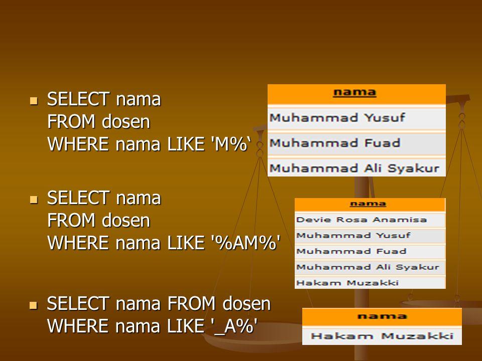 SELECT nama FROM dosen WHERE nama LIKE 'M%' SELECT nama FROM dosen WHERE nama LIKE 'M%' SELECT nama FROM dosen WHERE nama LIKE '%AM%' SELECT nama FROM
