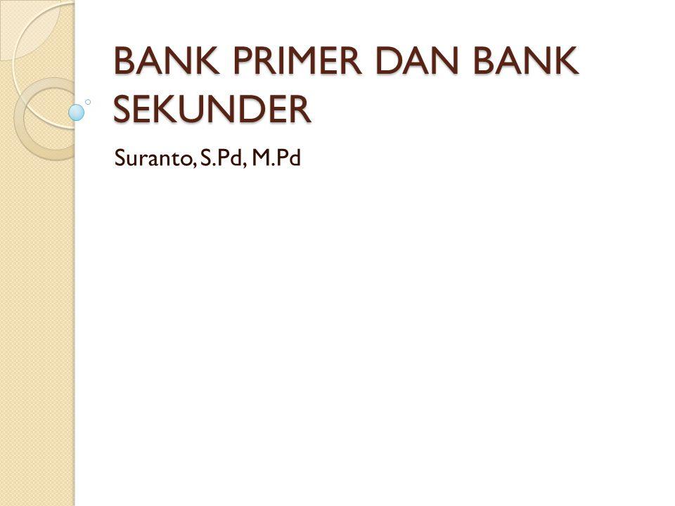 BANK PRIMER DAN BANK SEKUNDER Suranto, S.Pd, M.Pd