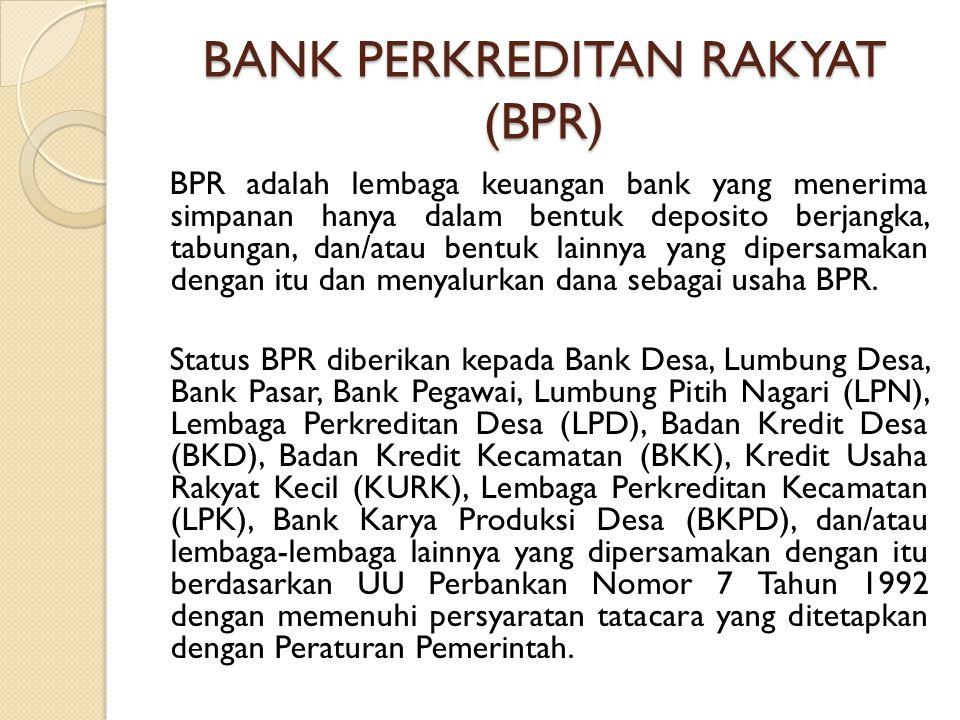 BANK PERKREDITAN RAKYAT (BPR) BPR adalah lembaga keuangan bank yang menerima simpanan hanya dalam bentuk deposito berjangka, tabungan, dan/atau bentuk lainnya yang dipersamakan dengan itu dan menyalurkan dana sebagai usaha BPR.