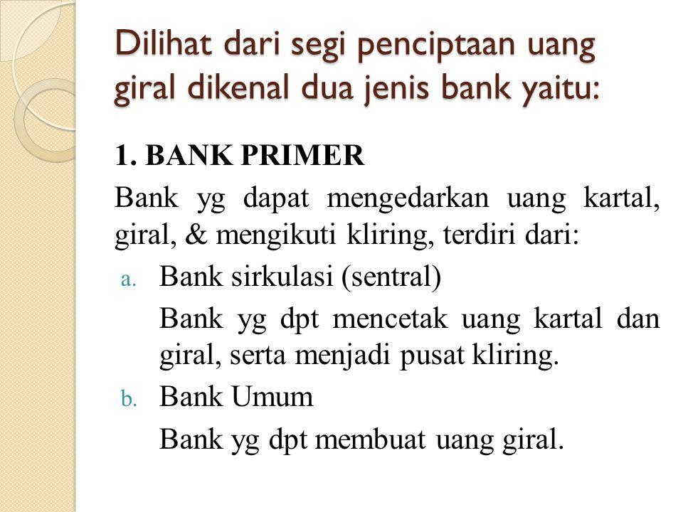 Dilihat dari segi penciptaan uang giral dikenal dua jenis bank yaitu: 1. BANK PRIMER Bank yg dapat mengedarkan uang kartal, giral, & mengikuti kliring