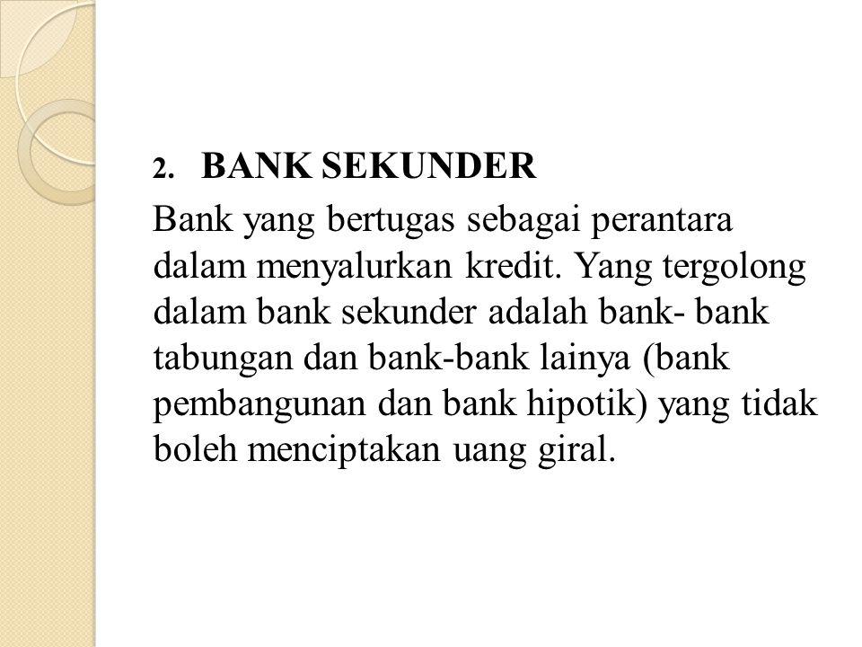 2. BANK SEKUNDER Bank yang bertugas sebagai perantara dalam menyalurkan kredit. Yang tergolong dalam bank sekunder adalah bank- bank tabungan dan bank