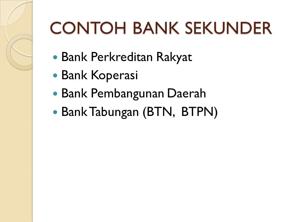 CONTOH BANK SEKUNDER Bank Perkreditan Rakyat Bank Koperasi Bank Pembangunan Daerah Bank Tabungan (BTN, BTPN)