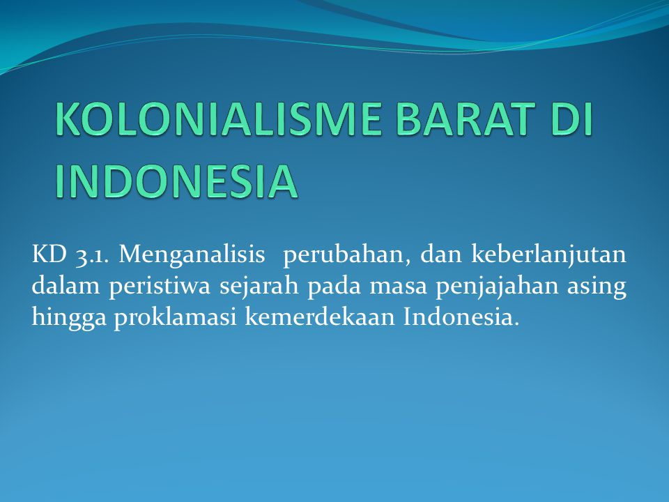 KD 3.1. Menganalisis perubahan, dan keberlanjutan dalam peristiwa sejarah pada masa penjajahan asing hingga proklamasi kemerdekaan Indonesia.