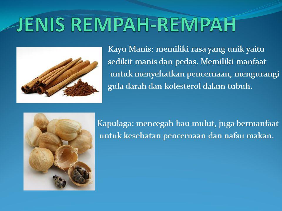 Kayu Manis: memiliki rasa yang unik yaitu sedikit manis dan pedas. Memiliki manfaat untuk menyehatkan pencernaan, mengurangi gula darah dan kolesterol