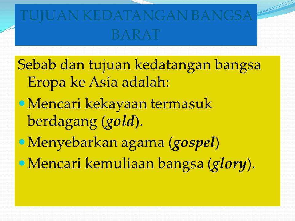 TUJUAN KEDATANGAN BANGSA BARAT Sebab dan tujuan kedatangan bangsa Eropa ke Asia adalah: Mencari kekayaan termasuk berdagang (gold). Menyebarkan agama