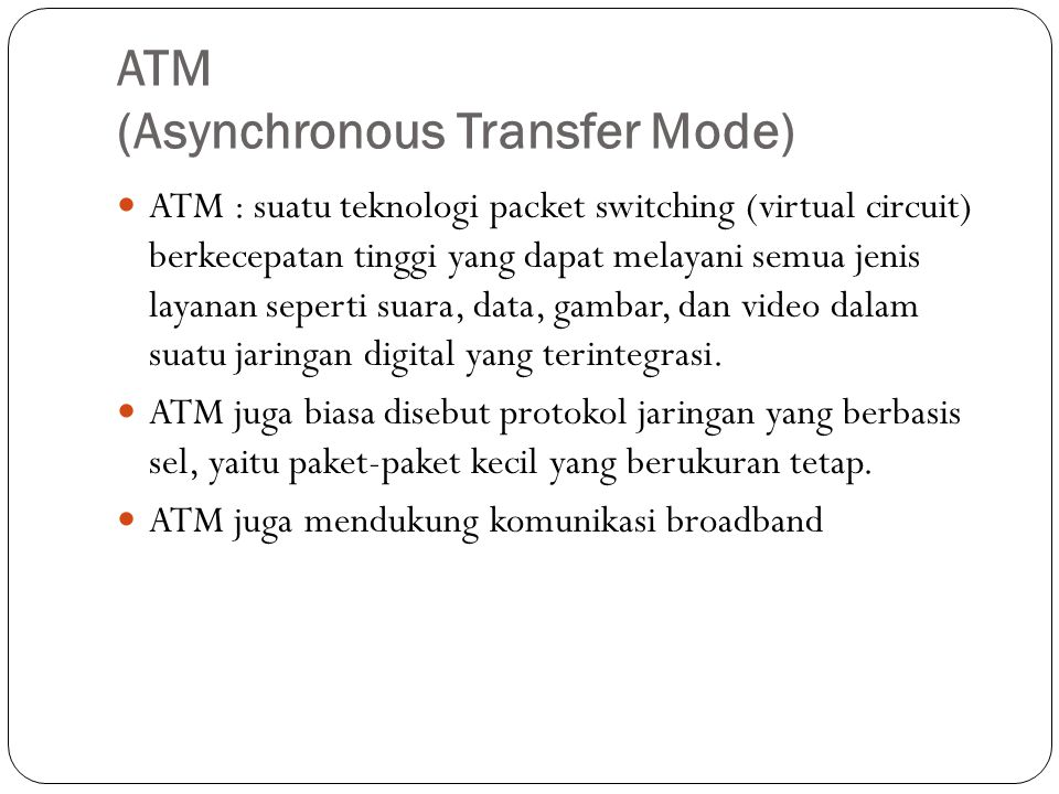 ATM (Asynchronous Transfer Mode) ATM : suatu teknologi packet switching (virtual circuit) berkecepatan tinggi yang dapat melayani semua jenis layanan