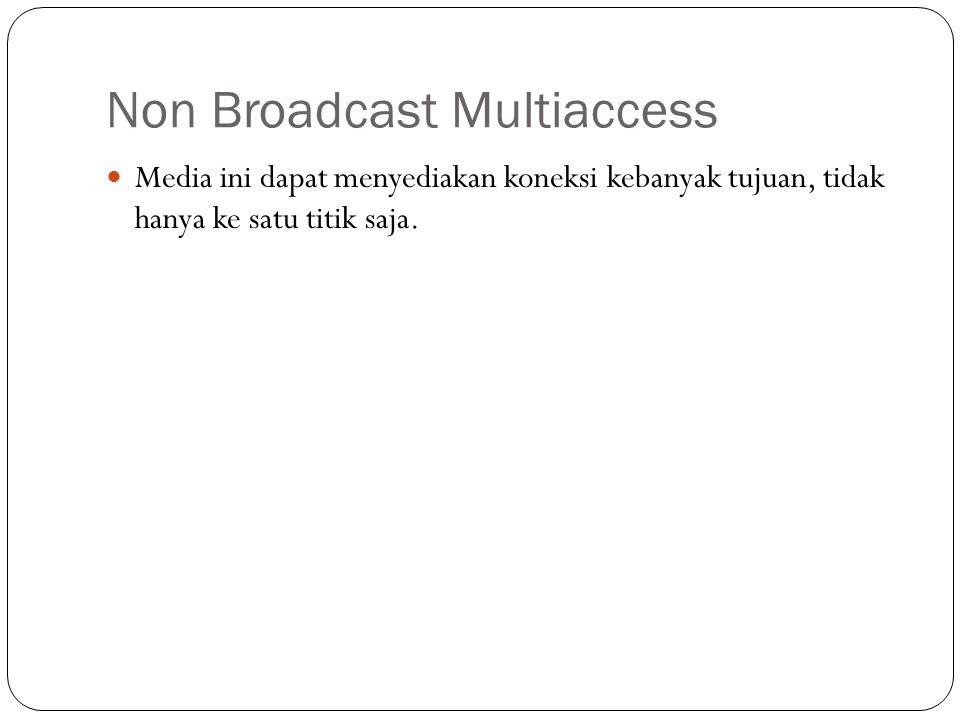 Non Broadcast Multiaccess Media ini dapat menyediakan koneksi kebanyak tujuan, tidak hanya ke satu titik saja.