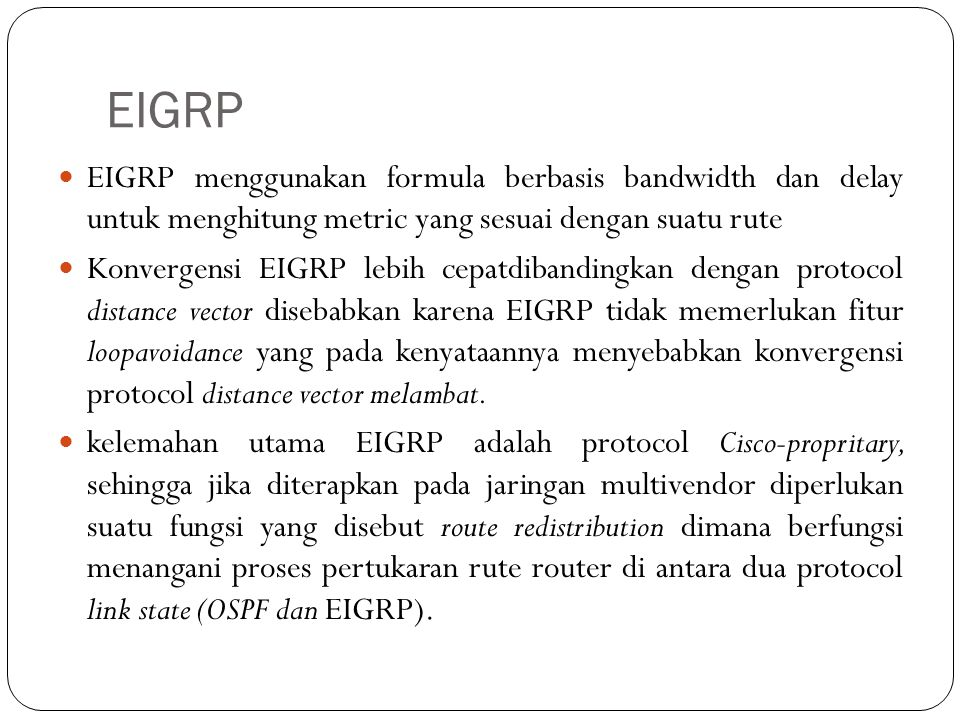 EIGRP EIGRP menggunakan formula berbasis bandwidth dan delay untuk menghitung metric yang sesuai dengan suatu rute Konvergensi EIGRP lebih cepatdiband