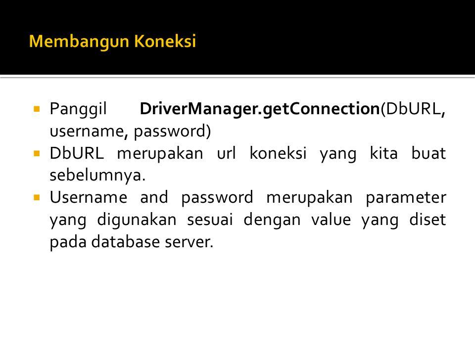  Panggil DriverManager.getConnection(DbURL, username, password)  DbURL merupakan url koneksi yang kita buat sebelumnya.
